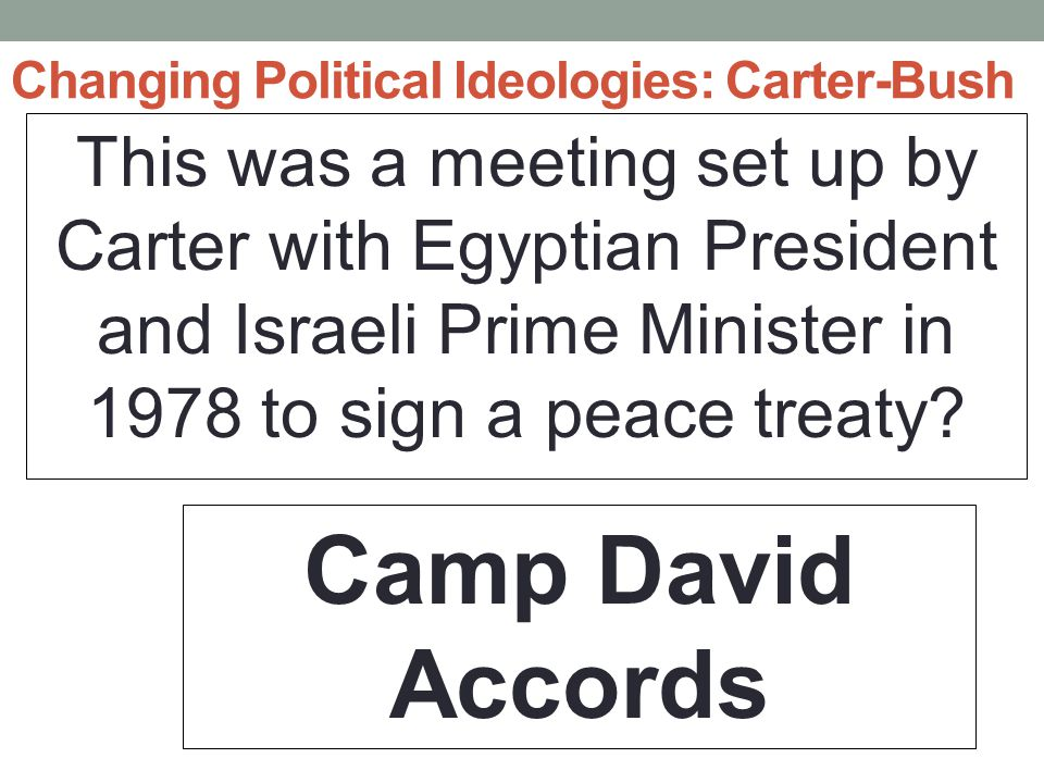 Changing Political Ideologies: Carter-Bush This was a meeting set up by Carter with Egyptian President and Israeli Prime Minister in 1978 to sign a peace treaty.