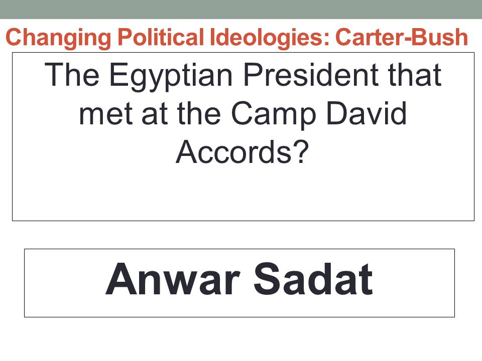 Changing Political Ideologies: Carter-Bush The Egyptian President that met at the Camp David Accords.