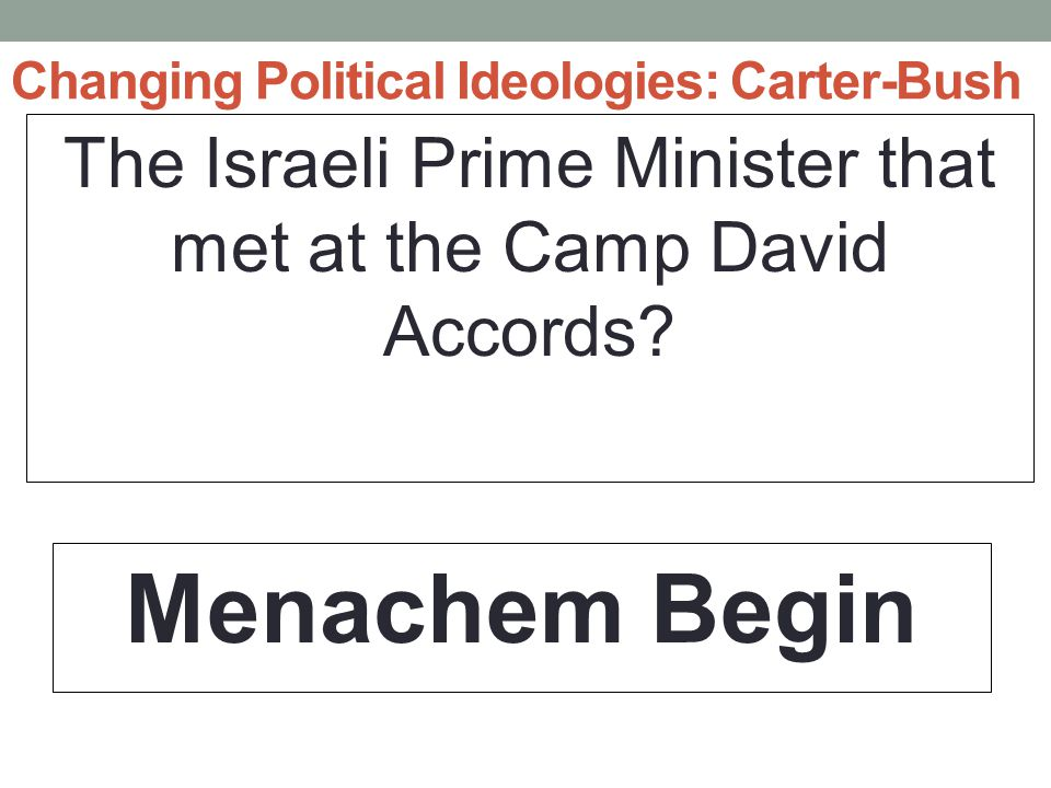 Changing Political Ideologies: Carter-Bush The Israeli Prime Minister that met at the Camp David Accords.