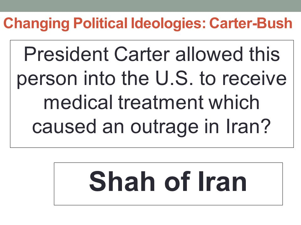 Changing Political Ideologies: Carter-Bush President Carter allowed this person into the U.S.