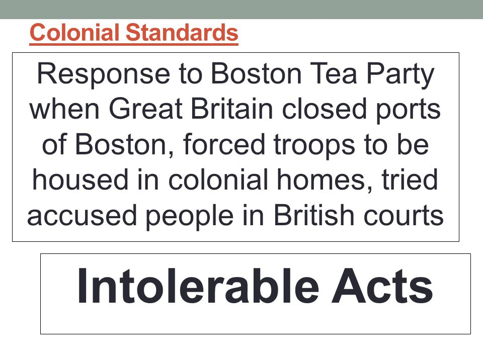 Colonial Standards Response to Boston Tea Party when Great Britain closed ports of Boston, forced troops to be housed in colonial homes, tried accused people in British courts Intolerable Acts