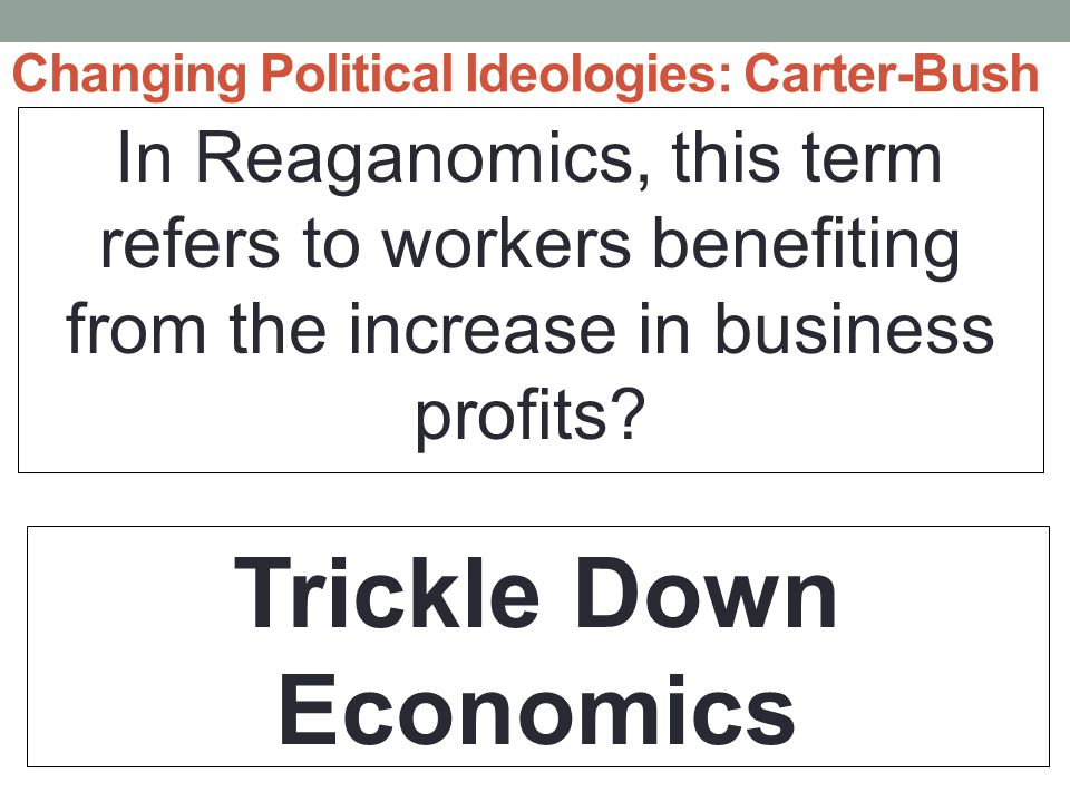 Changing Political Ideologies: Carter-Bush In Reaganomics, this term refers to workers benefiting from the increase in business profits.