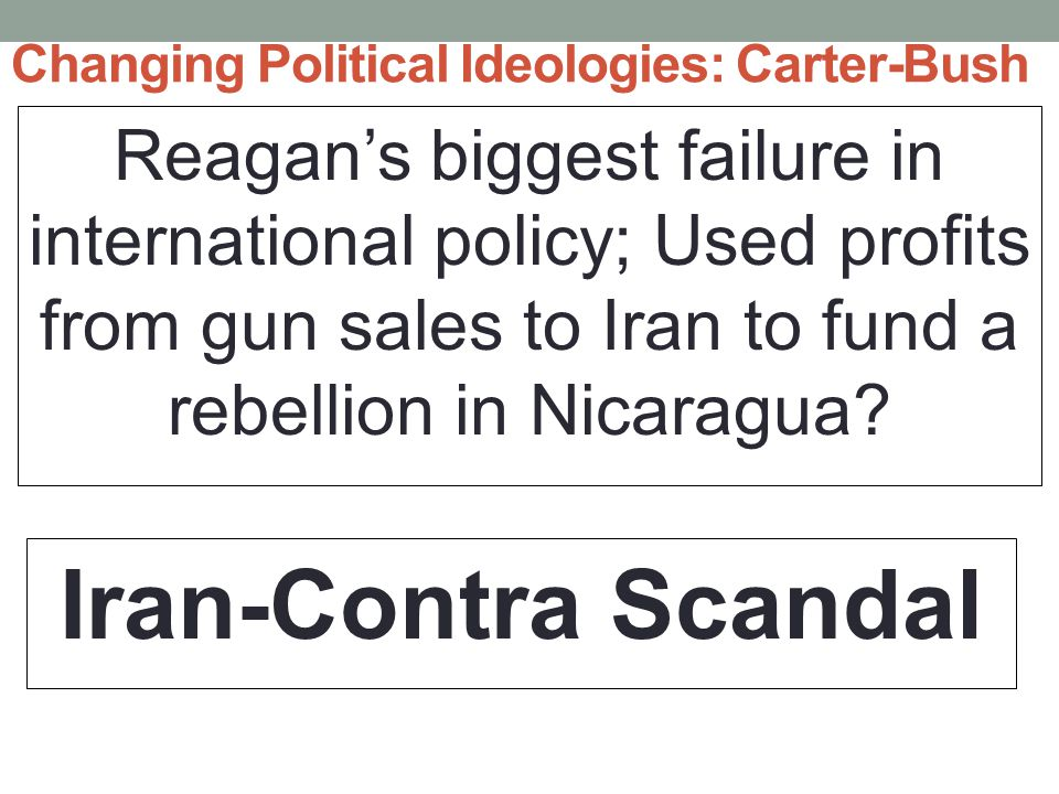 Changing Political Ideologies: Carter-Bush Reagan's biggest failure in international policy; Used profits from gun sales to Iran to fund a rebellion in Nicaragua.
