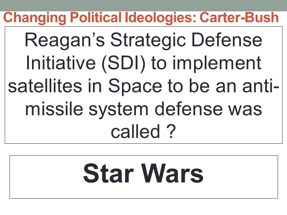 Changing Political Ideologies: Carter-Bush Reagan's Strategic Defense Initiative (SDI) to implement satellites in Space to be an anti- missile system defense was called .