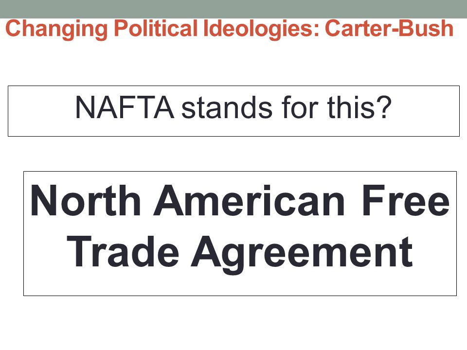 Changing Political Ideologies: Carter-Bush NAFTA stands for this.