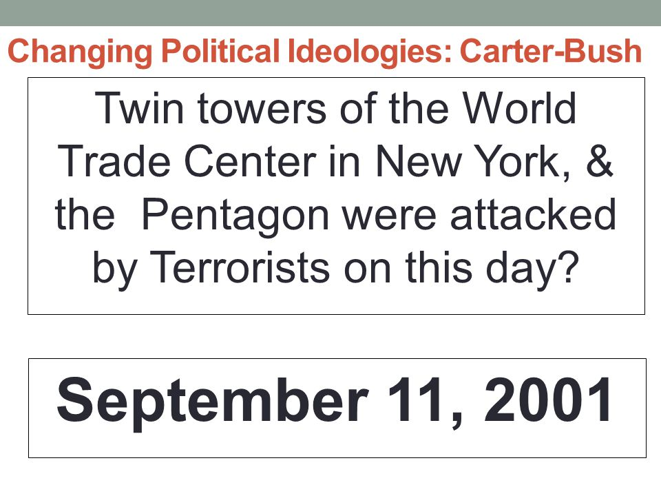 Changing Political Ideologies: Carter-Bush Twin towers of the World Trade Center in New York, & the Pentagon were attacked by Terrorists on this day.
