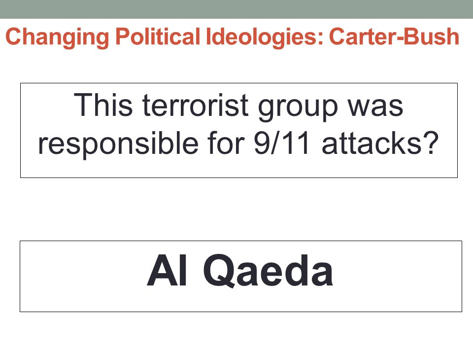 Changing Political Ideologies: Carter-Bush This terrorist group was responsible for 9/11 attacks.
