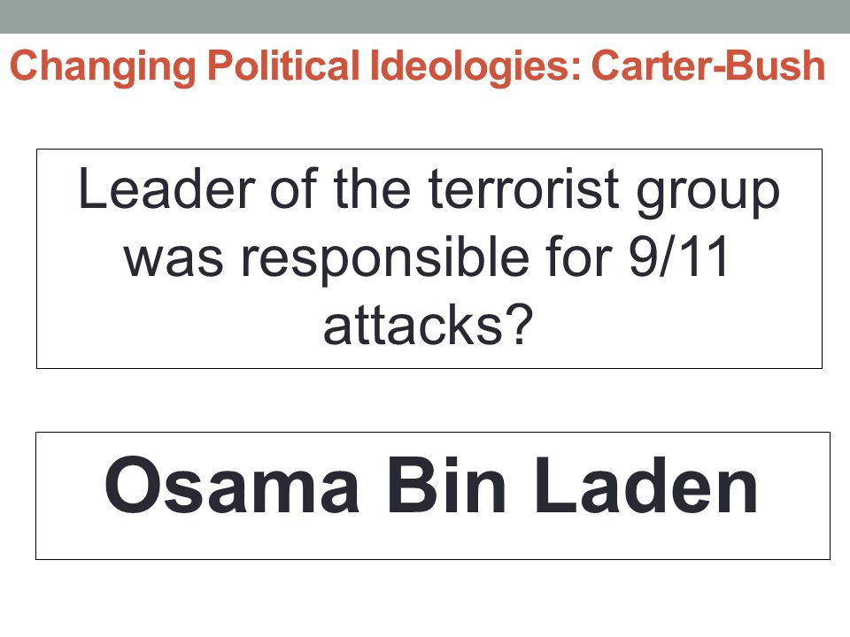 Changing Political Ideologies: Carter-Bush Leader of the terrorist group was responsible for 9/11 attacks.