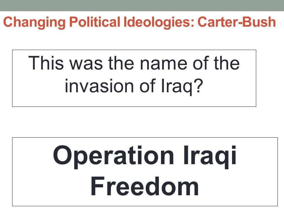 Changing Political Ideologies: Carter-Bush This was the name of the invasion of Iraq.