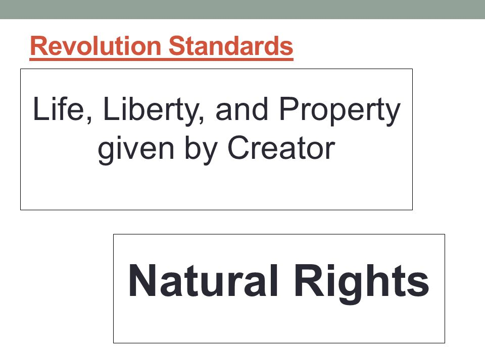 Revolution Standards Life, Liberty, and Property given by Creator Natural Rights