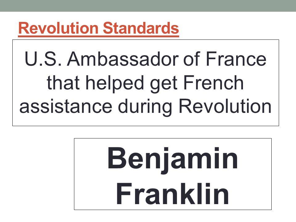 Revolution Standards U.S. Ambassador of France that helped get French assistance during Revolution Benjamin Franklin