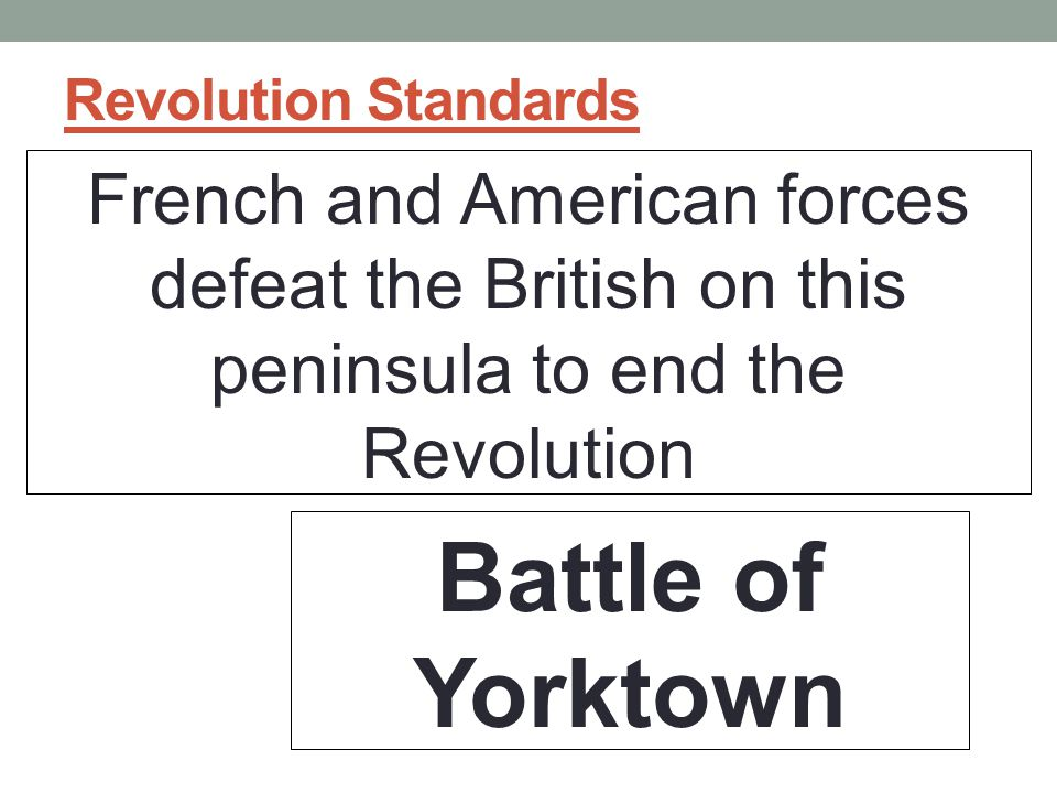 Revolution Standards French and American forces defeat the British on this peninsula to end the Revolution Battle of Yorktown