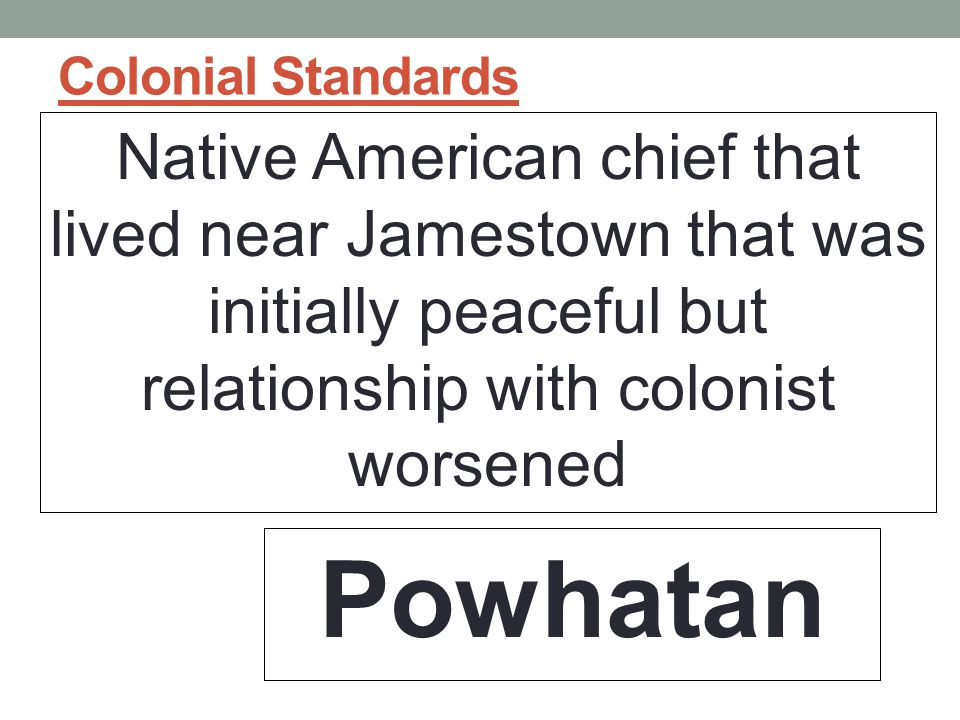 Colonial Standards Native American chief that lived near Jamestown that was initially peaceful but relationship with colonist worsened Powhatan