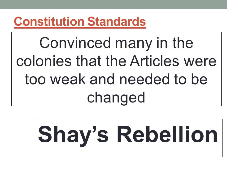Constitution Standards Convinced many in the colonies that the Articles were too weak and needed to be changed Shay's Rebellion