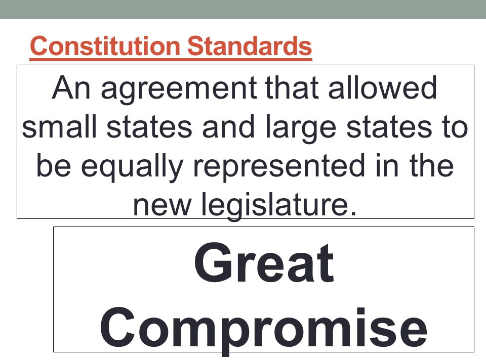 Constitution Standards An agreement that allowed small states and large states to be equally represented in the new legislature.