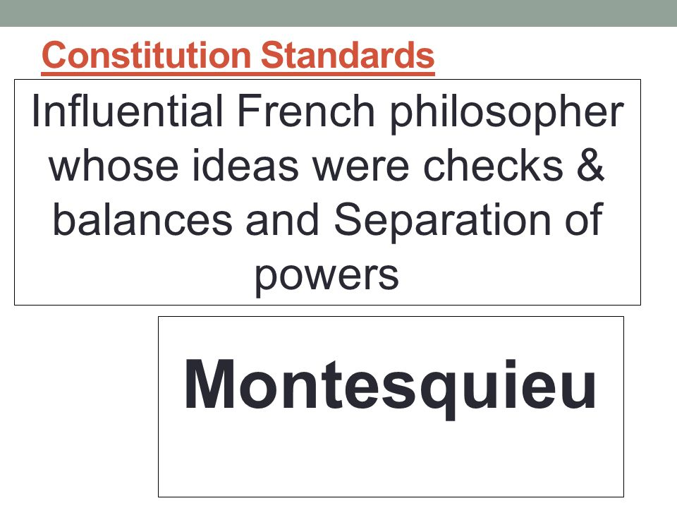 Constitution Standards Influential French philosopher whose ideas were checks & balances and Separation of powers Montesquieu