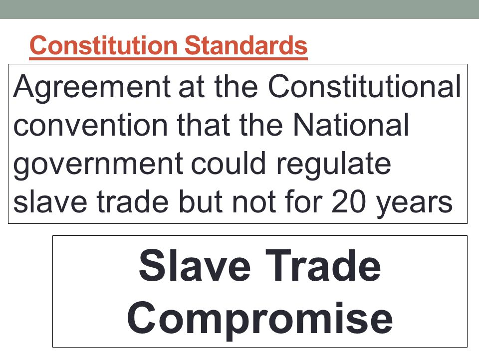 Constitution Standards Agreement at the Constitutional convention that the National government could regulate slave trade but not for 20 years Slave Trade Compromise