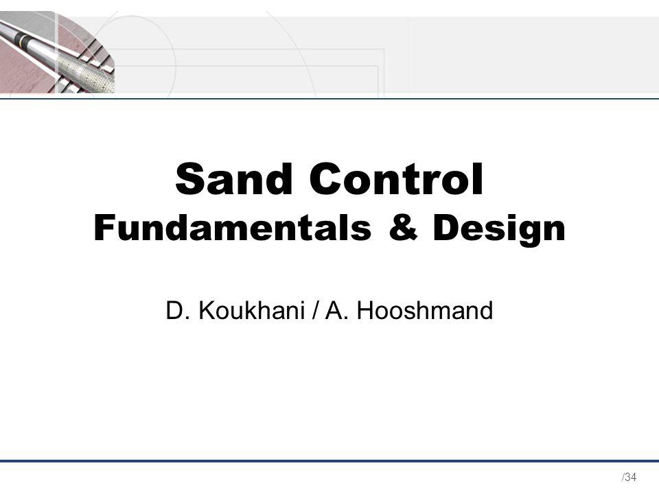 /34 Sand Control Fundamentals & Design D. Koukhani / A. Hooshmand