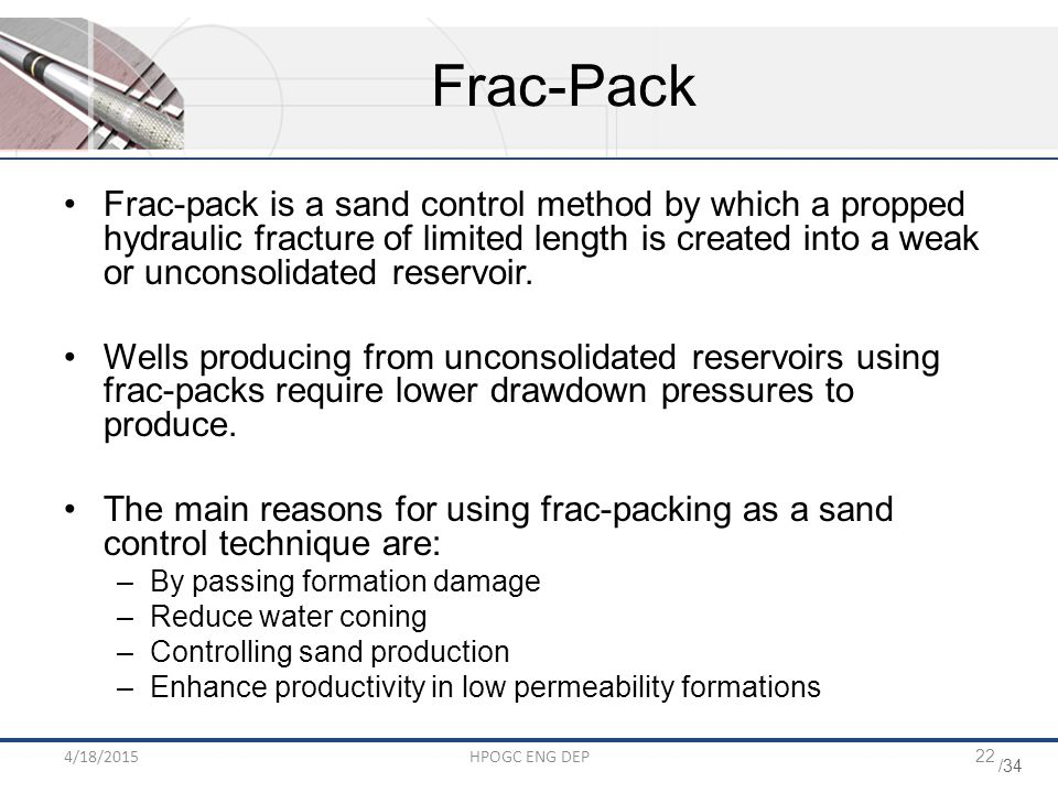 /34 4/18/2015HPOGC ENG DEP22 Frac-Pack Frac-pack is a sand control method by which a propped hydraulic fracture of limited length is created into a we