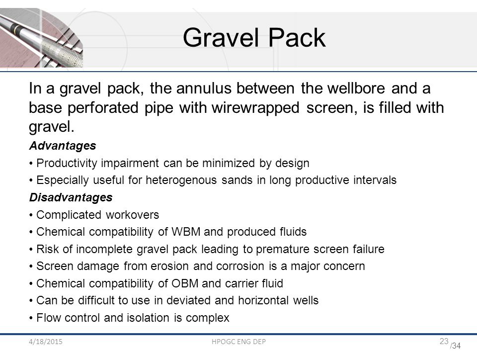 /34 4/18/2015HPOGC ENG DEP23 Gravel Pack In a gravel pack, the annulus between the wellbore and a base perforated pipe with wirewrapped screen, is filled with gravel.