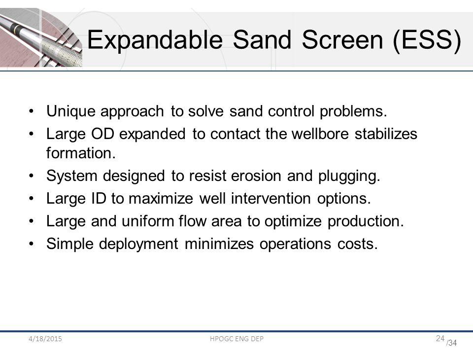 /34 4/18/2015HPOGC ENG DEP24 Expandable Sand Screen (ESS) Unique approach to solve sand control problems.
