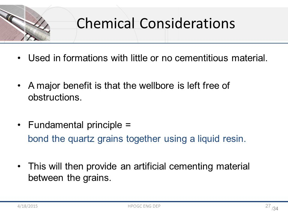 /34 4/18/2015HPOGC ENG DEP27 Chemical Considerations Used in formations with little or no cementitious material. A major benefit is that the wellbore