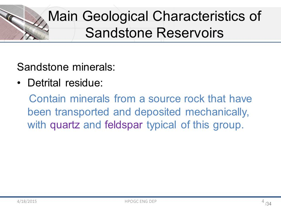 /34 4/18/2015HPOGC ENG DEP4 Sandstone minerals: Detrital residue: Contain minerals from a source rock that have been transported and deposited mechanically, with quartz and feldspar typical of this group.