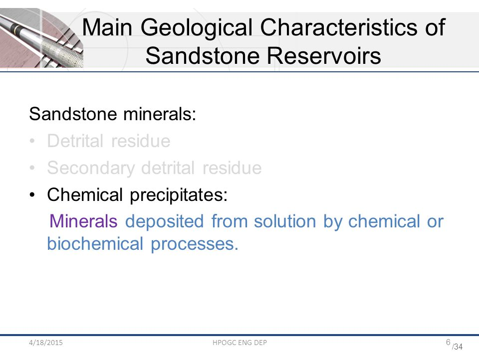 /34 4/18/2015HPOGC ENG DEP6 Sandstone minerals: Detrital residue Secondary detrital residue Chemical precipitates: Minerals deposited from solution by