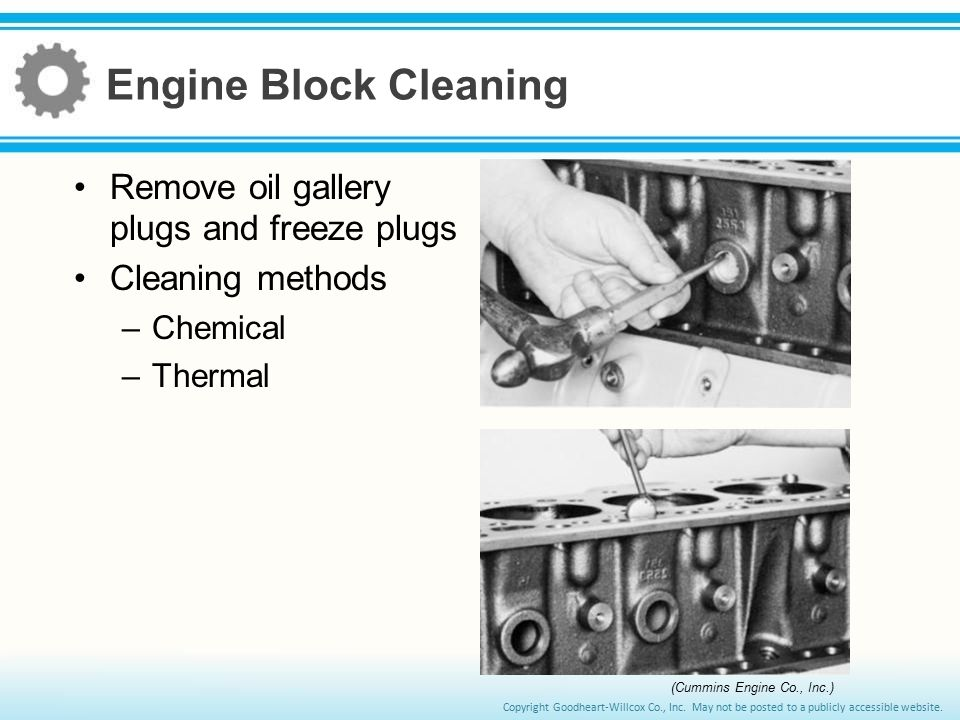 Copyright Goodheart-Willcox Co., Inc. May not be posted to a publicly accessible website. Engine Block Cleaning Remove oil gallery plugs and freeze pl