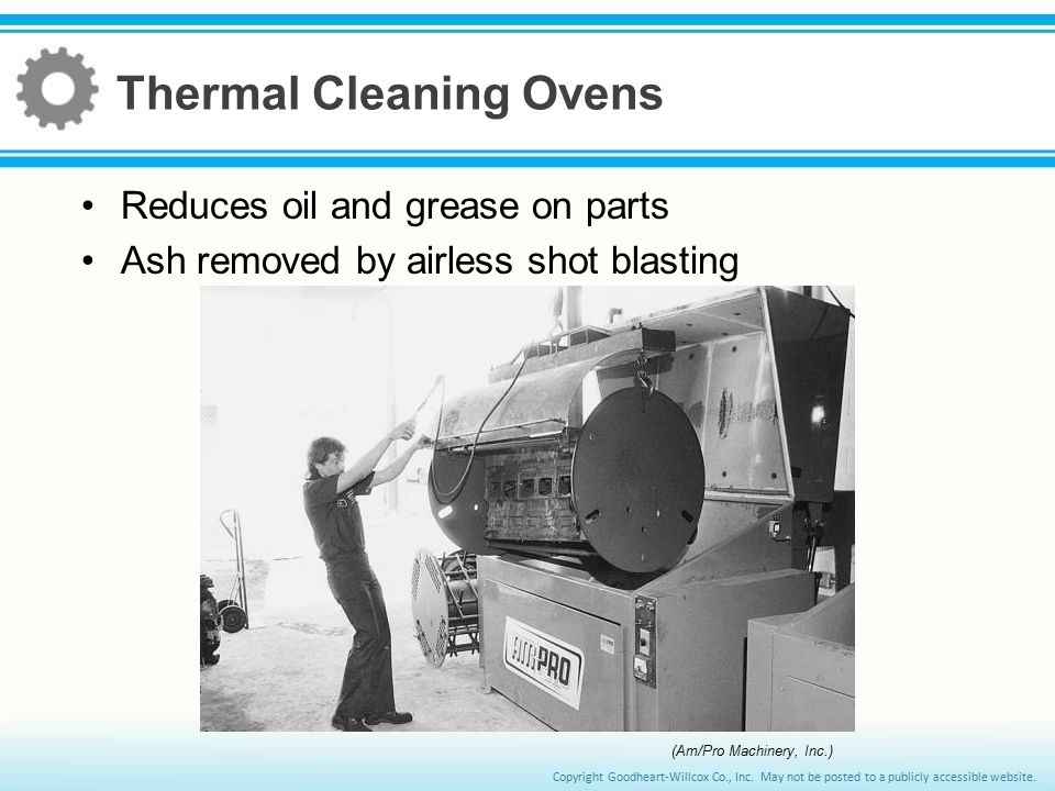 Copyright Goodheart-Willcox Co., Inc. May not be posted to a publicly accessible website. Thermal Cleaning Ovens Reduces oil and grease on parts Ash r