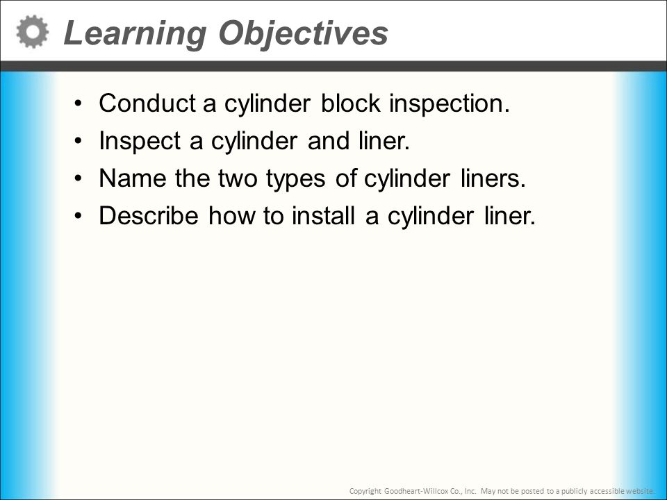 Copyright Goodheart-Willcox Co., Inc. May not be posted to a publicly accessible website. Learning Objectives Conduct a cylinder block inspection. Ins