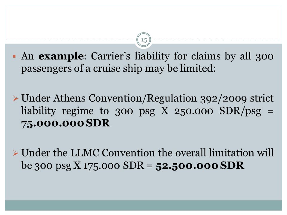 15  An example: Carrier's liability for claims by all 300 passengers of a cruise ship may be limited:  Under Athens Convention/Regulation 392/2009 strict liability regime to 300 psg X 250.000 SDR/psg = 75.000.000 SDR  Under the LLMC Convention the overall limitation will be 300 psg X 175.000 SDR = 52.500.000 SDR