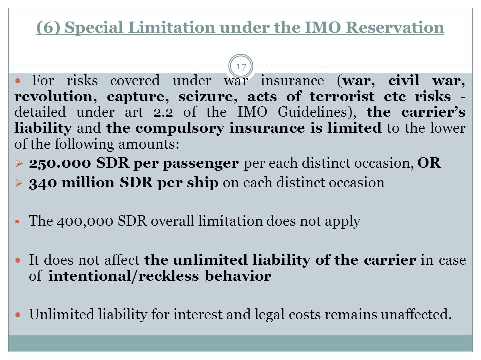 (6) Special Limitation under the IMO Reservation 17 For risks covered under war insurance (war, civil war, revolution, capture, seizure, acts of terrorist etc risks - detailed under art 2.2 of the IMO Guidelines), the carrier's liability and the compulsory insurance is limited to the lower of the following amounts:  250.000 SDR per passenger per each distinct occasion, OR  340 million SDR per ship on each distinct occasion  The 400,000 SDR overall limitation does not apply It does not affect the unlimited liability of the carrier in case of intentional/reckless behavior Unlimited liability for interest and legal costs remains unaffected.