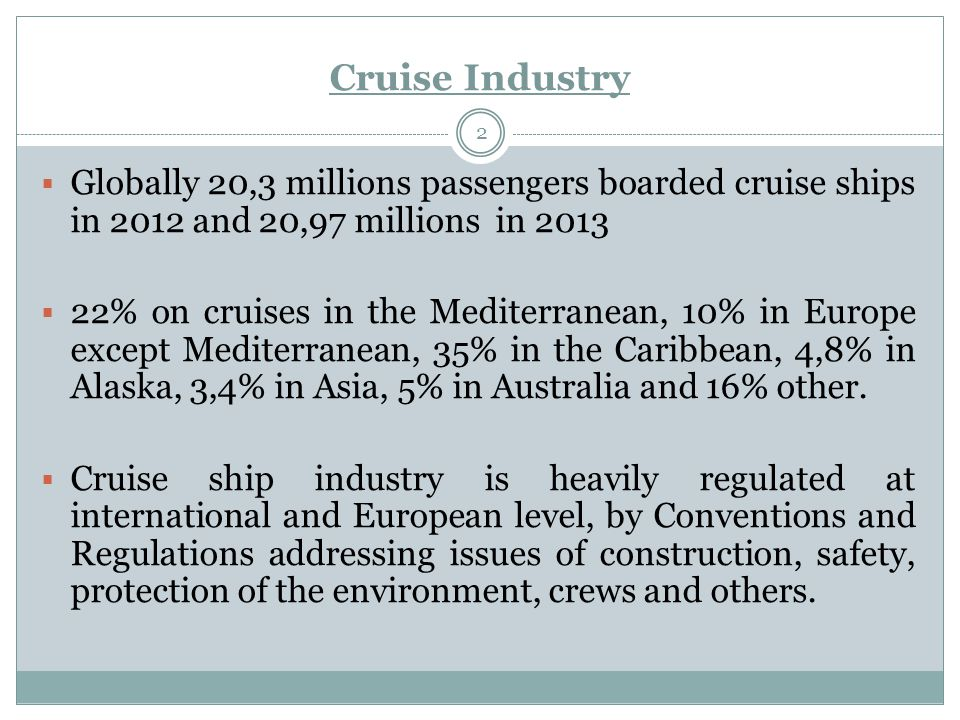 Cruise Industry 2  Globally 20,3 millions passengers boarded cruise ships in 2012 and 20,97 millions in 2013  22% on cruises in the Mediterranean, 10% in Europe except Mediterranean, 35% in the Caribbean, 4,8% in Alaska, 3,4% in Asia, 5% in Australia and 16% other.