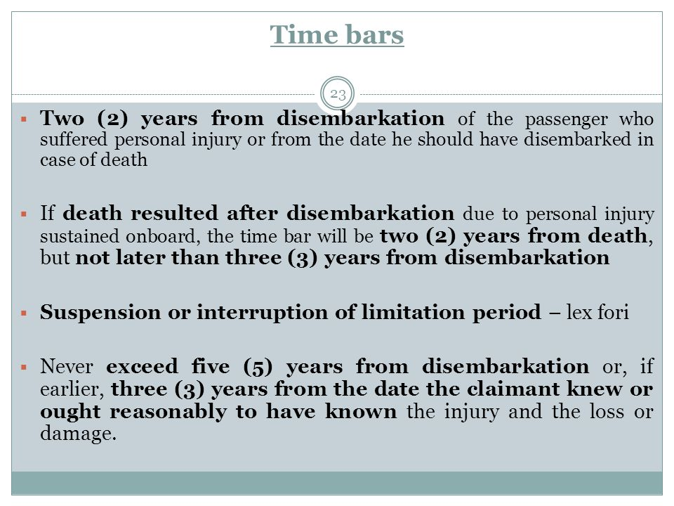 Time bars 23  Two (2) years from disembarkation of the passenger who suffered personal injury or from the date he should have disembarked in case of death  If death resulted after disembarkation due to personal injury sustained onboard, the time bar will be two (2) years from death, but not later than three (3) years from disembarkation  Suspension or interruption of limitation period – lex fori  Never exceed five (5) years from disembarkation or, if earlier, three (3) years from the date the claimant knew or ought reasonably to have known the injury and the loss or damage.