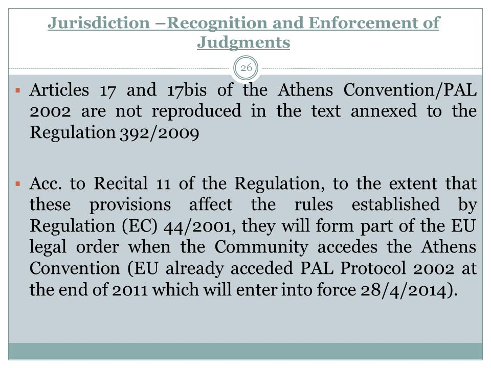 Jurisdiction –Recognition and Enforcement of Judgments 26  Articles 17 and 17bis of the Athens Convention/PAL 2002 are not reproduced in the text annexed to the Regulation 392/2009  Acc.