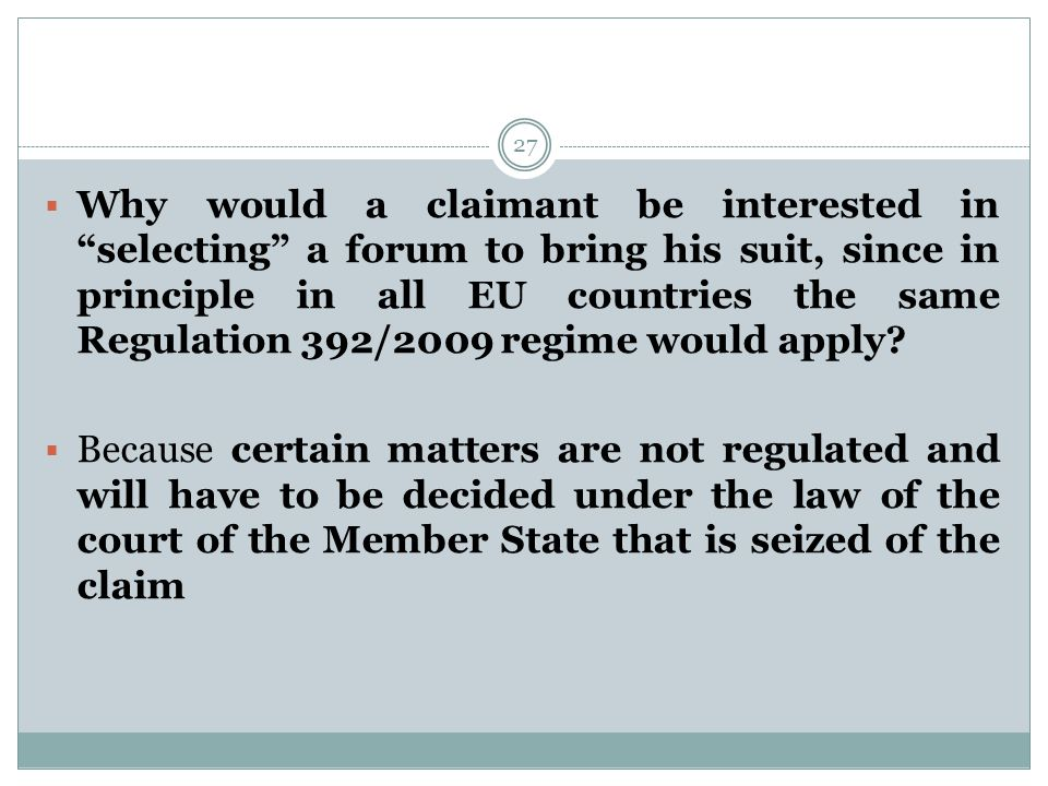 27  Why would a claimant be interested in selecting a forum to bring his suit, since in principle in all EU countries the same Regulation 392/2009 regime would apply.