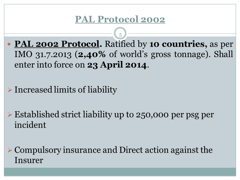 PAL Protocol 2002 5 PAL 2002 Protocol. Ratified by 10 countries, as per IMO 31.7.2013 (2,40% of world's gross tonnage). Shall enter into force on 23 A