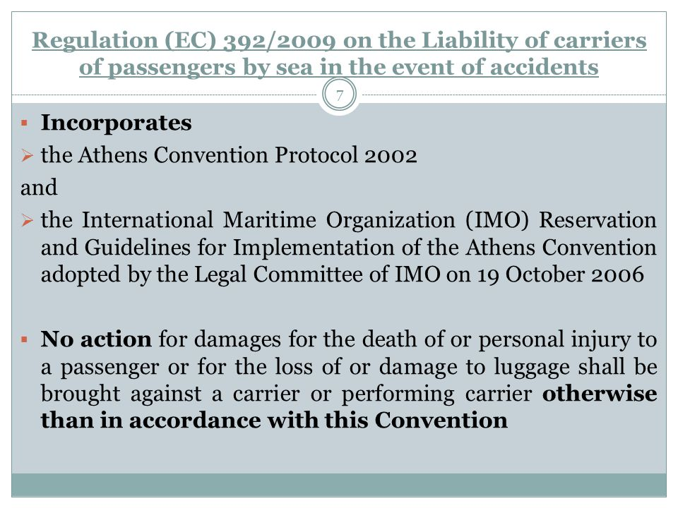 7  Incorporates  the Athens Convention Protocol 2002 and  the International Maritime Organization (IMO) Reservation and Guidelines for Implementation of the Athens Convention adopted by the Legal Committee of IMO on 19 October 2006  No action for damages for the death of or personal injury to a passenger or for the loss of or damage to luggage shall be brought against a carrier or performing carrier otherwise than in accordance with this Convention