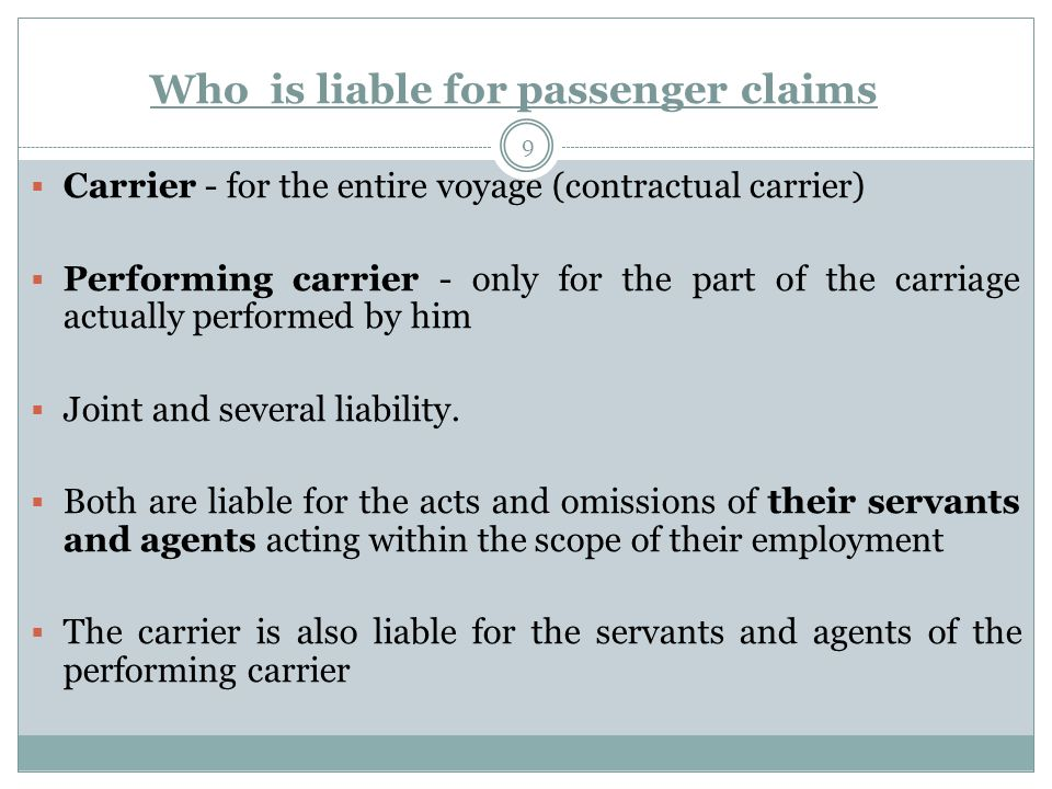 Who is liable for passenger claims 9  Carrier - for the entire voyage (contractual carrier)  Performing carrier - only for the part of the carriage actually performed by him  Joint and several liability.