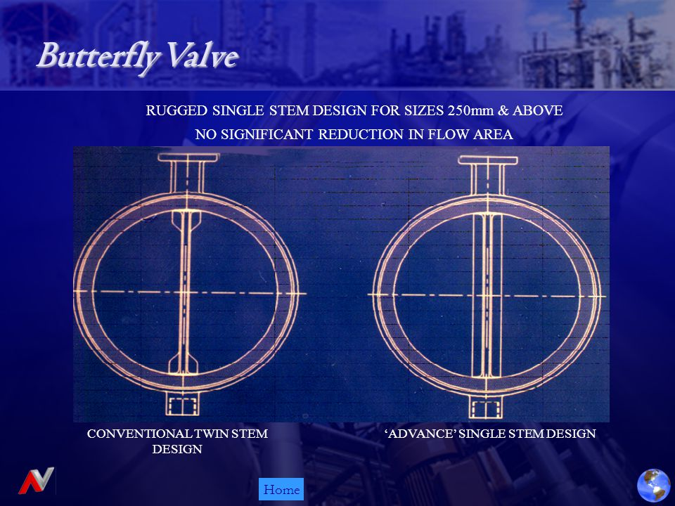 Home RUGGED SINGLE STEM DESIGN FOR SIZES 250mm & ABOVE NO SIGNIFICANT REDUCTION IN FLOW AREA CONVENTIONAL TWIN STEM DESIGN 'ADVANCE' SINGLE STEM DESIGN Butterfly Valve