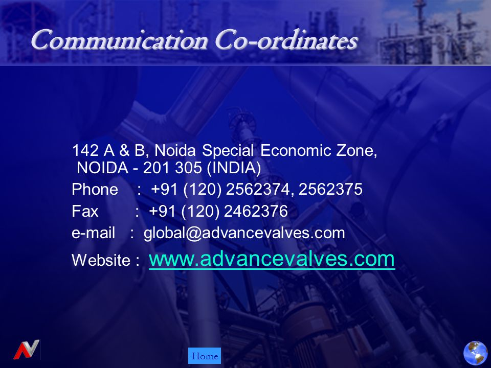 Home Communication Co-ordinates 142 A & B, Noida Special Economic Zone, NOIDA - 201 305 (INDIA) Phone : +91 (120) 2562374, 2562375 Fax : +91 (120) 2462376 e-mail : global@advancevalves.com Website : www.advancevalves.com www.advancevalves.com