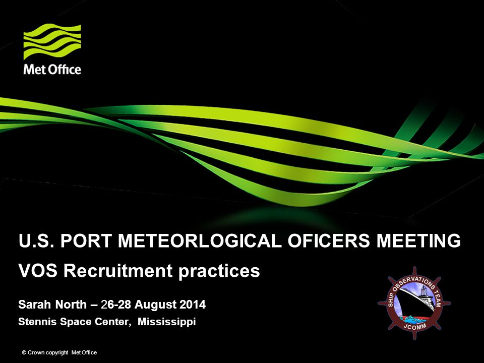 Stennis Space Center, Mississippi © Crown copyright Met Office Sarah North – 26-28 August 2014 U.S. PORT METEORLOGICAL OFICERS MEETING VOS Recruitment