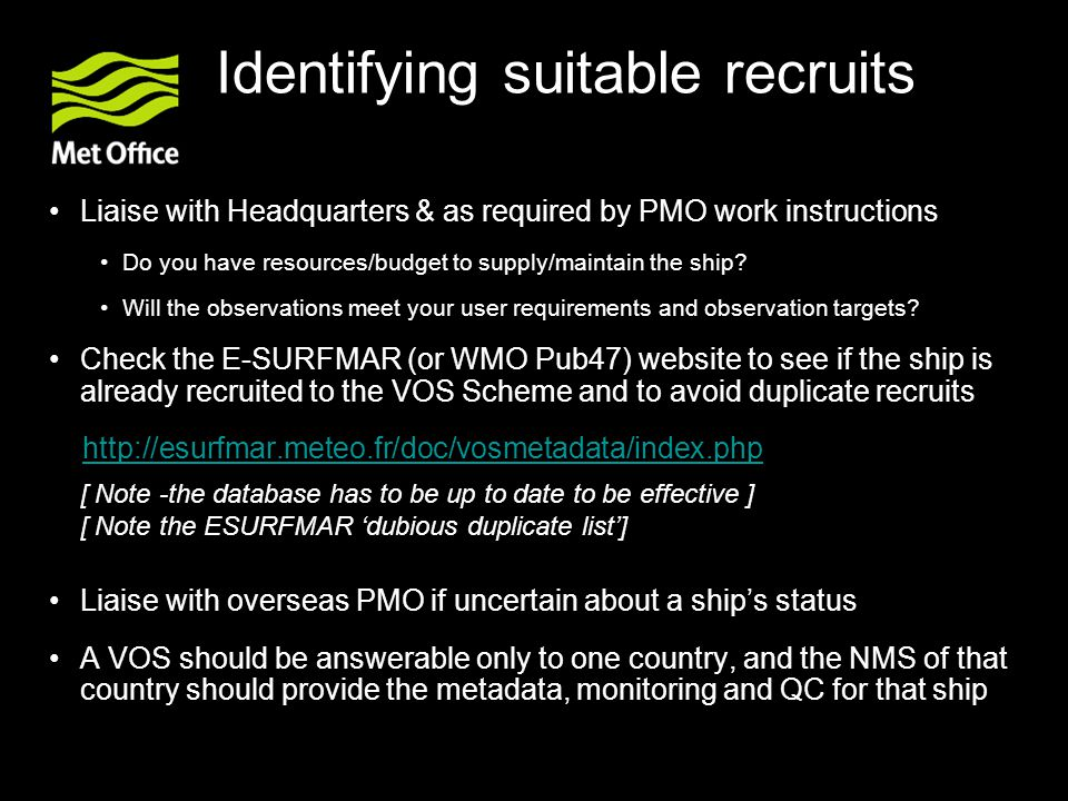 Suitability - Factors to consider Owners/Managers Are they supportive of the VOS Scheme Need for meetings at company level Size and type of ship The trading pattern or route Liner trades Tramping Visits to data-sparse areas Percentage of time sailing in desired areas Length/Type of charter party Likelihood of returning to home port waters How long the vessel is likely to stay in port Ability to regularly inspect and service the ship Local Agents assistance