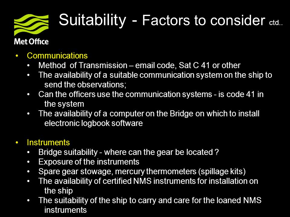 Communications Method of Transmission – email code, Sat C 41 or other The availability of a suitable communication system on the ship to send the observations; Can the officers use the communication systems - is code 41 in the system The availability of a computer on the Bridge on which to install electronic logbook software Instruments Bridge suitability ‑ where can the gear be located .