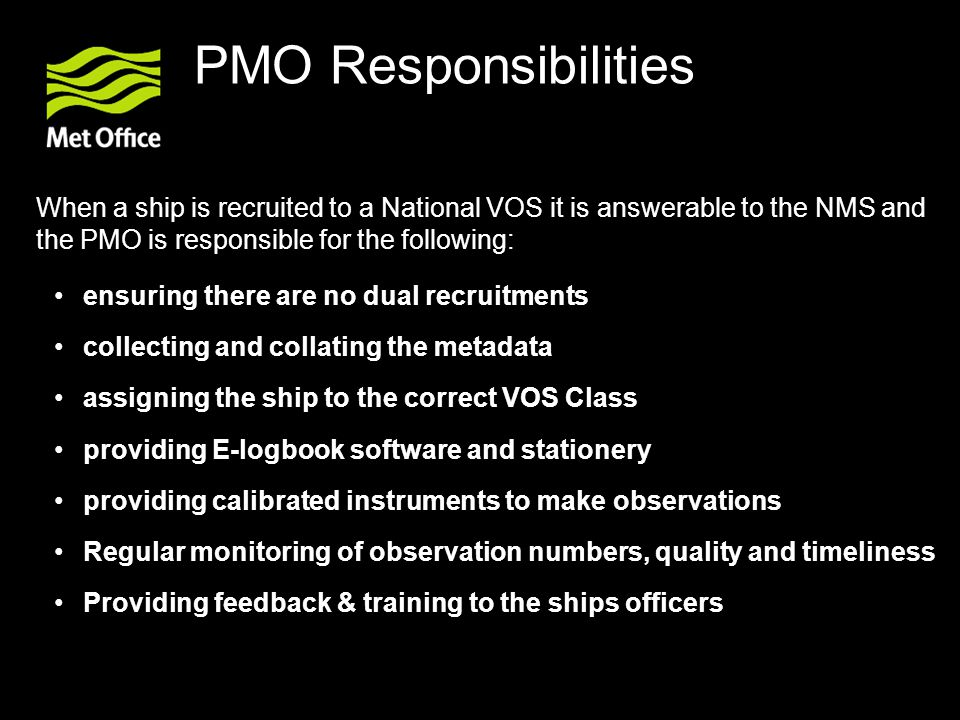 PMO Responsibilities When a ship is recruited to a National VOS it is answerable to the NMS and the PMO is responsible for the following: ensuring there are no dual recruitments collecting and collating the metadata assigning the ship to the correct VOS Class providing E-logbook software and stationery providing calibrated instruments to make observations Regular monitoring of observation numbers, quality and timeliness Providing feedback & training to the ships officers