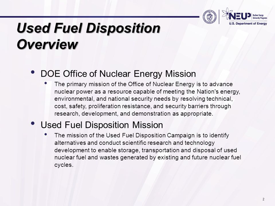 Used Fuel Disposition Overview DOE Office of Nuclear Energy Mission The primary mission of the Office of Nuclear Energy is to advance nuclear power as
