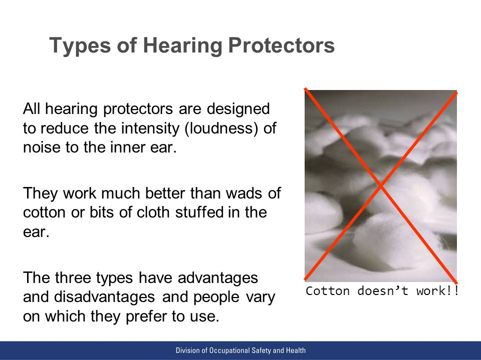 VPP: The Standard of Excellence in Workplace Safety and Health Types of Hearing Protectors All hearing protectors are designed to reduce the intensity (loudness) of noise to the inner ear.