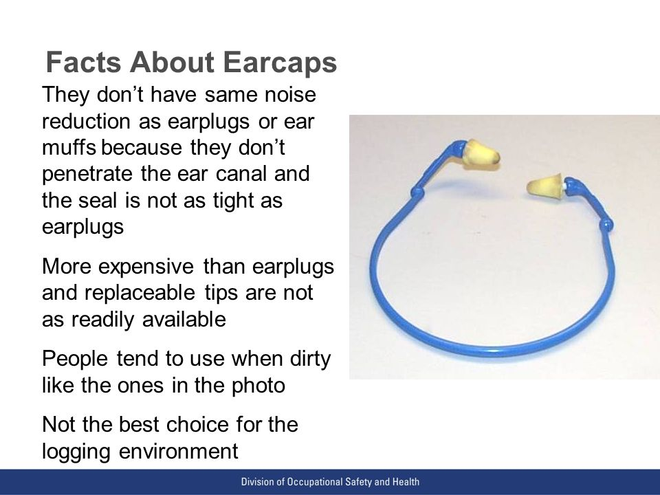 VPP: The Standard of Excellence in Workplace Safety and Health Facts About Earcaps They don't have same noise reduction as earplugs or ear muffs because they don't penetrate the ear canal and the seal is not as tight as earplugs More expensive than earplugs and replaceable tips are not as readily available People tend to use when dirty like the ones in the photo Not the best choice for the logging environment
