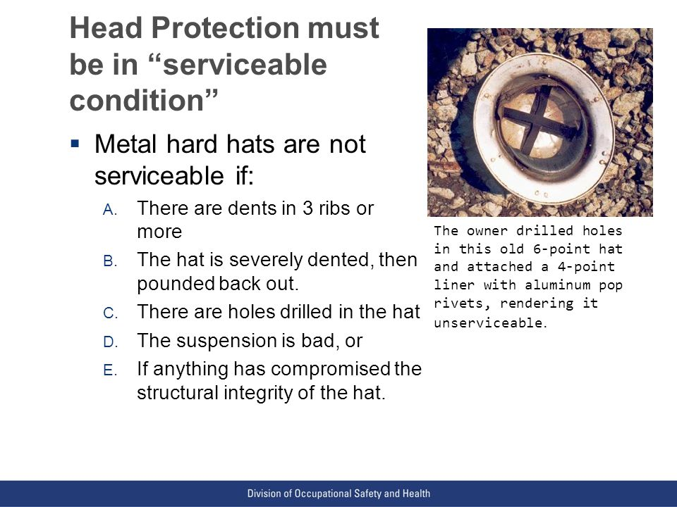 VPP: The Standard of Excellence in Workplace Safety and Health Head Protection must be in serviceable condition  Metal hard hats are not serviceable if: A.